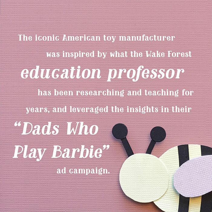 "The iconic American toy manufacturer was inspired by what the Wake Forest education professor has been researching and teaching for years, and leveraged the insights in their ""Dads Who Play Barbie"" ad campaign."