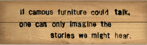 if campus furniture could talk, one can only imagine the stories we might hear.