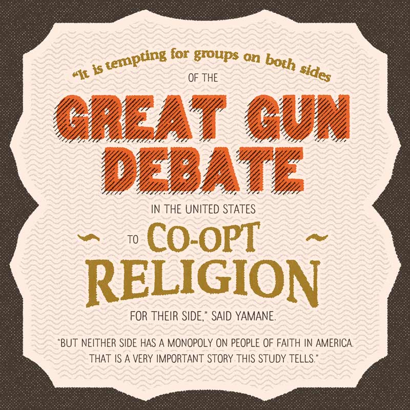 It's tempting for groups on both sides of the great gun debate in the United States to co-opt religion for their side, said Yamane. But neither side has a monopoly on people of faith in America. That is a very important story this study tells.