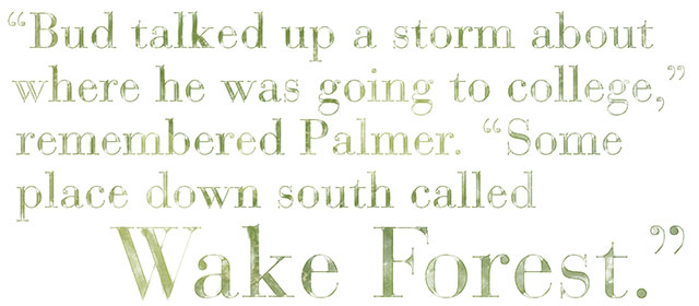 Bud talked up a storm about where he was going to college, remembered Palmer. Some place down south called Wake Forest.