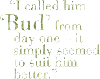 I called him Bud from day one – it simply seemed to suit him better