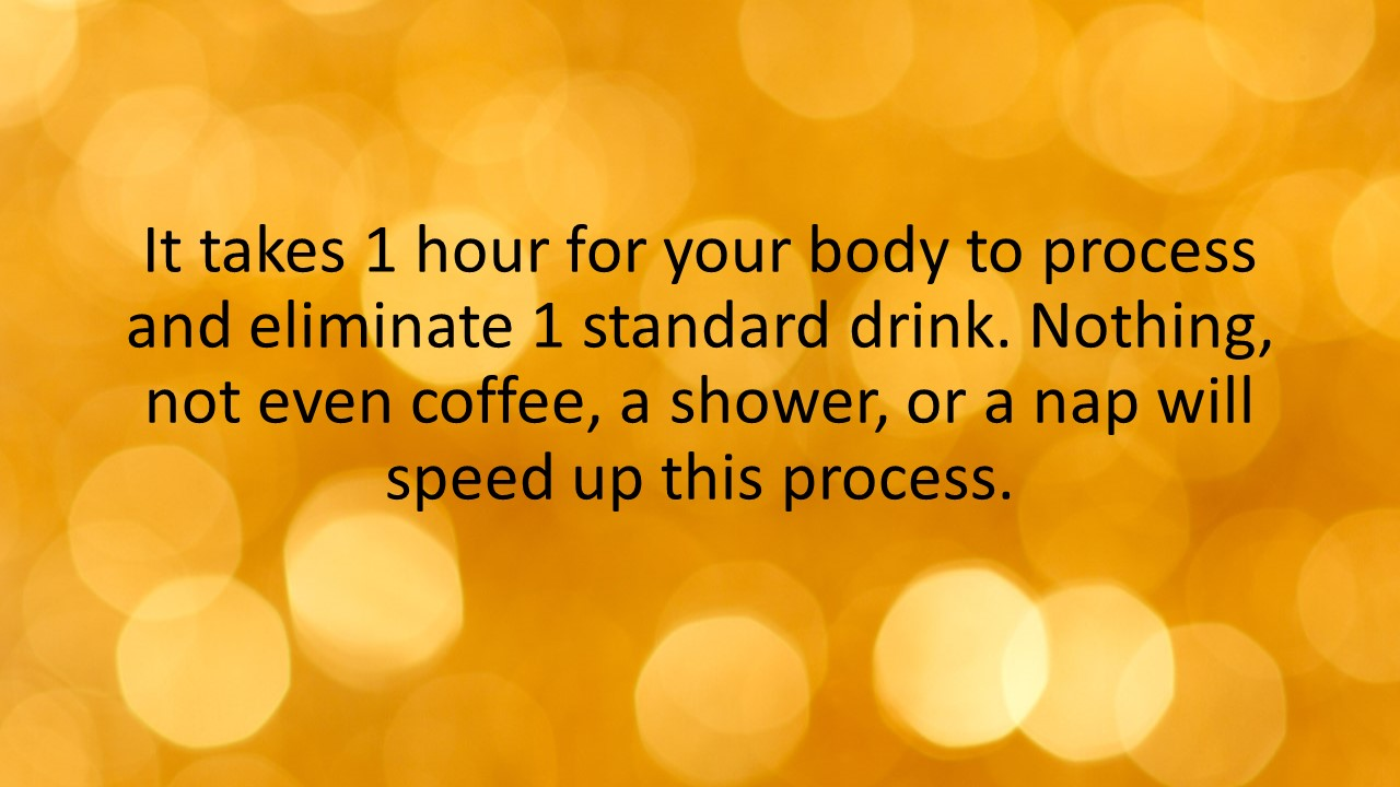 It takes 1 hour for your body to process and eliminate one standard drink. Nothing, not even coffee, a shower, or a nap will speed up this process.