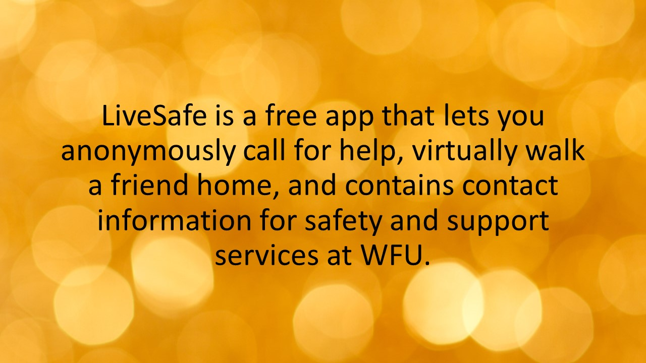 LiveSafe is a free app that lets you anonymously call for help, virtually walk a friend home, and contains contact information for safety and support services at WFU.