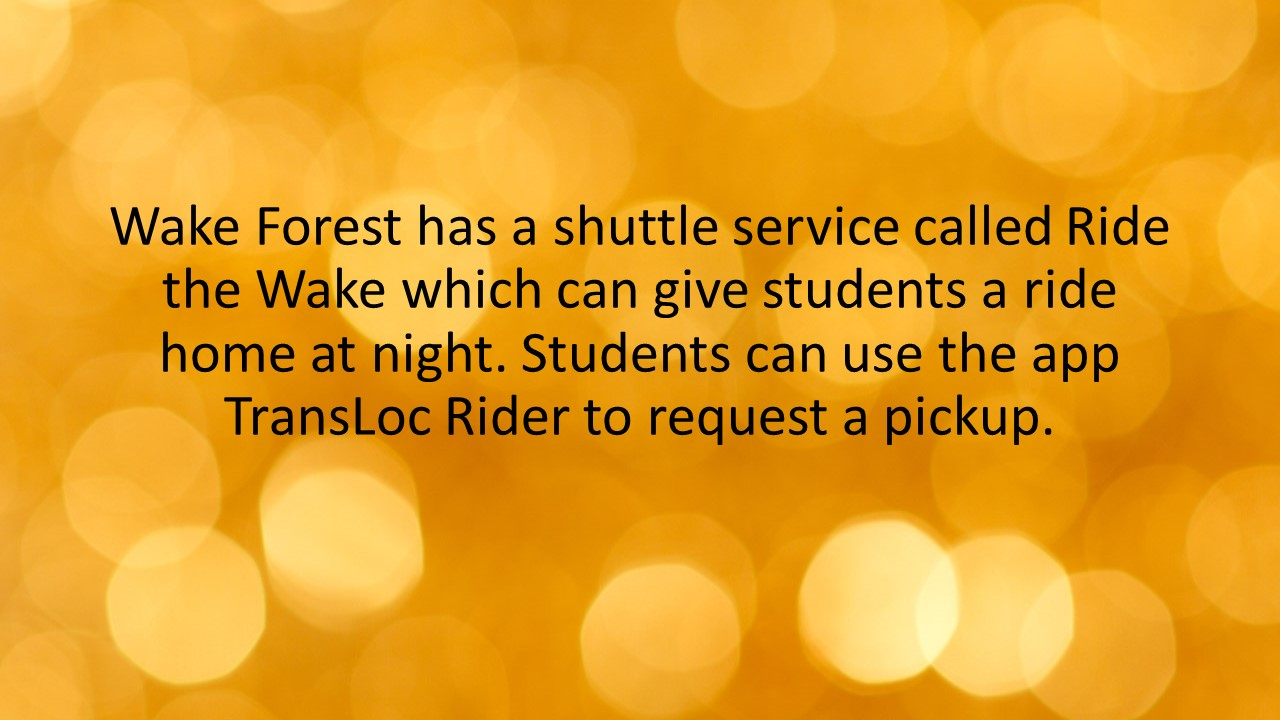 Wake Forest has a shuttle service called Ride the Wake which can give students a ride home at night. Students can use the app TransLoc Rider to request a pickup.
