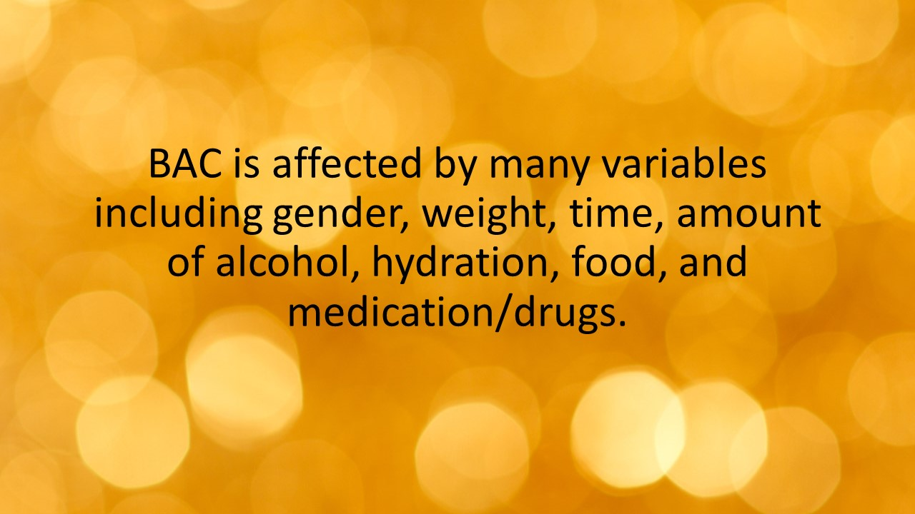 BAC is affected by many variables including gender, weight, time, amount of alcohol, hydration, food, and medication/drugs.