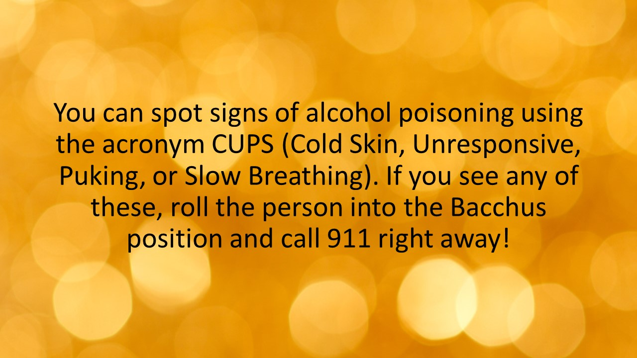 You can spot signs of alcohol poisoning using the acronym CUPS (Cold Skin, Unresponsive, Puking, or Slow Breathing). If you see any of these, roll the person into the Bacchus position and call 911 right away!