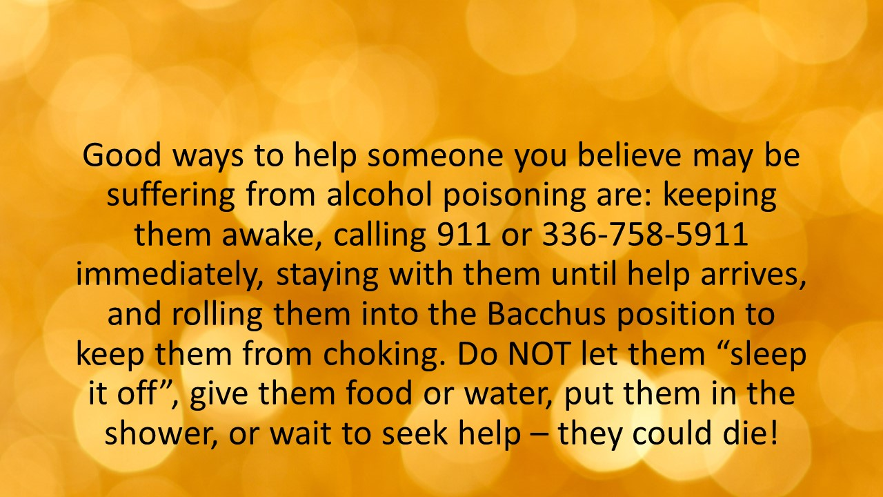 """Good ways to help someone you believe may be suffering from alcohol poisoning are: keeping them awake, calling 911 or 336-758-5911 immediately, staying with them until help arrives, and rolling them into the Bacchus position to keep them from choking. Do NOT let them """"sleep it off"""", give them food or water, put them in the shower, or wait to seek help – they could die!"""