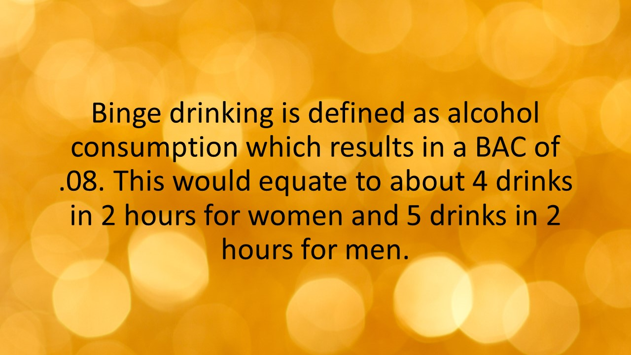 Binge drinking is defined as alcohol consumption which results in a BAC of .08. This would equate to about 4 drinks in 2 hours for women and 5 drinks in 2 hours for men.