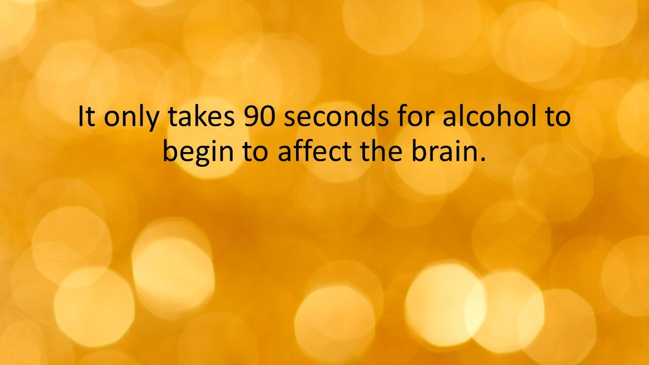 It only takes 90 seconds for alcohol to begin to affect the brain.