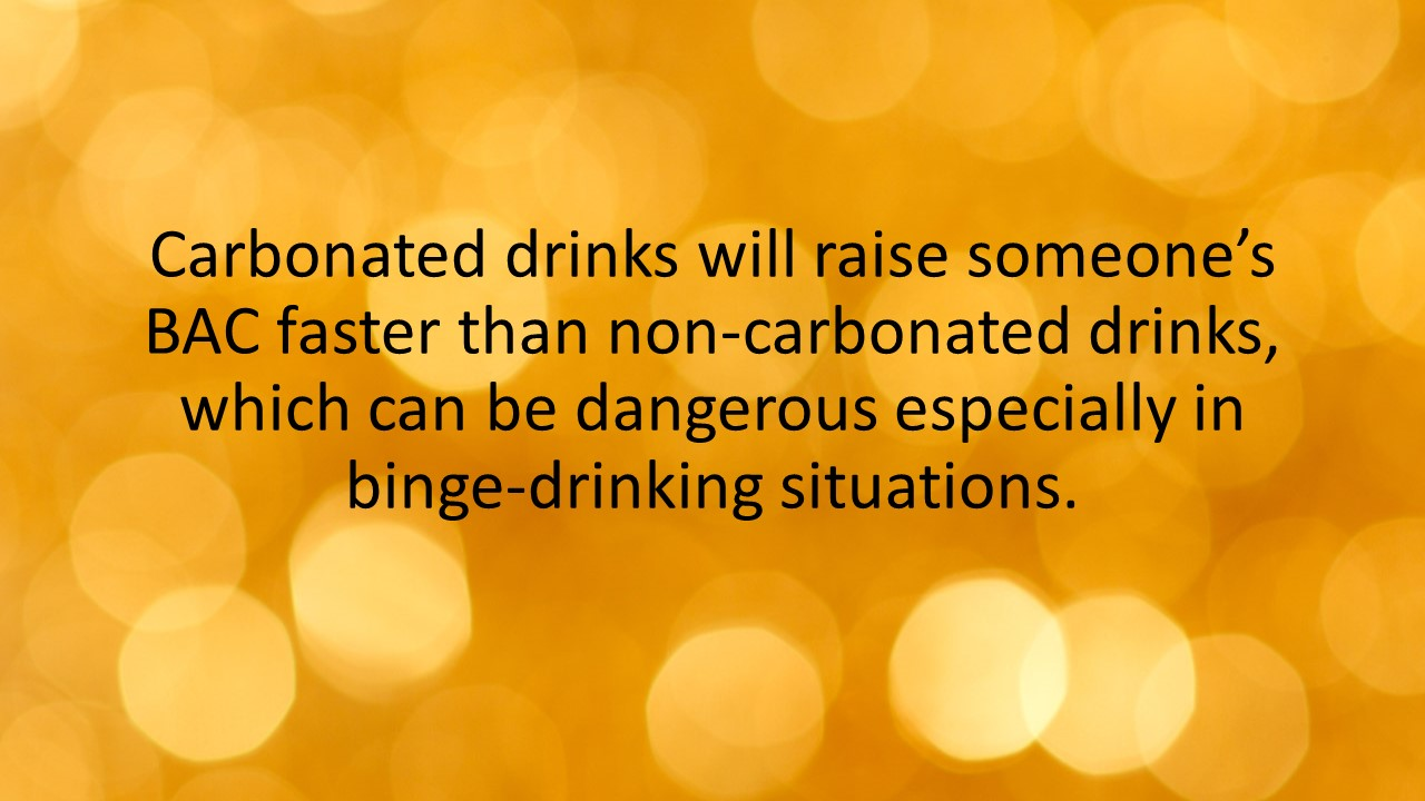 Carbonated drinks will raise someone's BAC faster than non-carbonated drinks, which can be dangerous especially in binge-drinking situations.