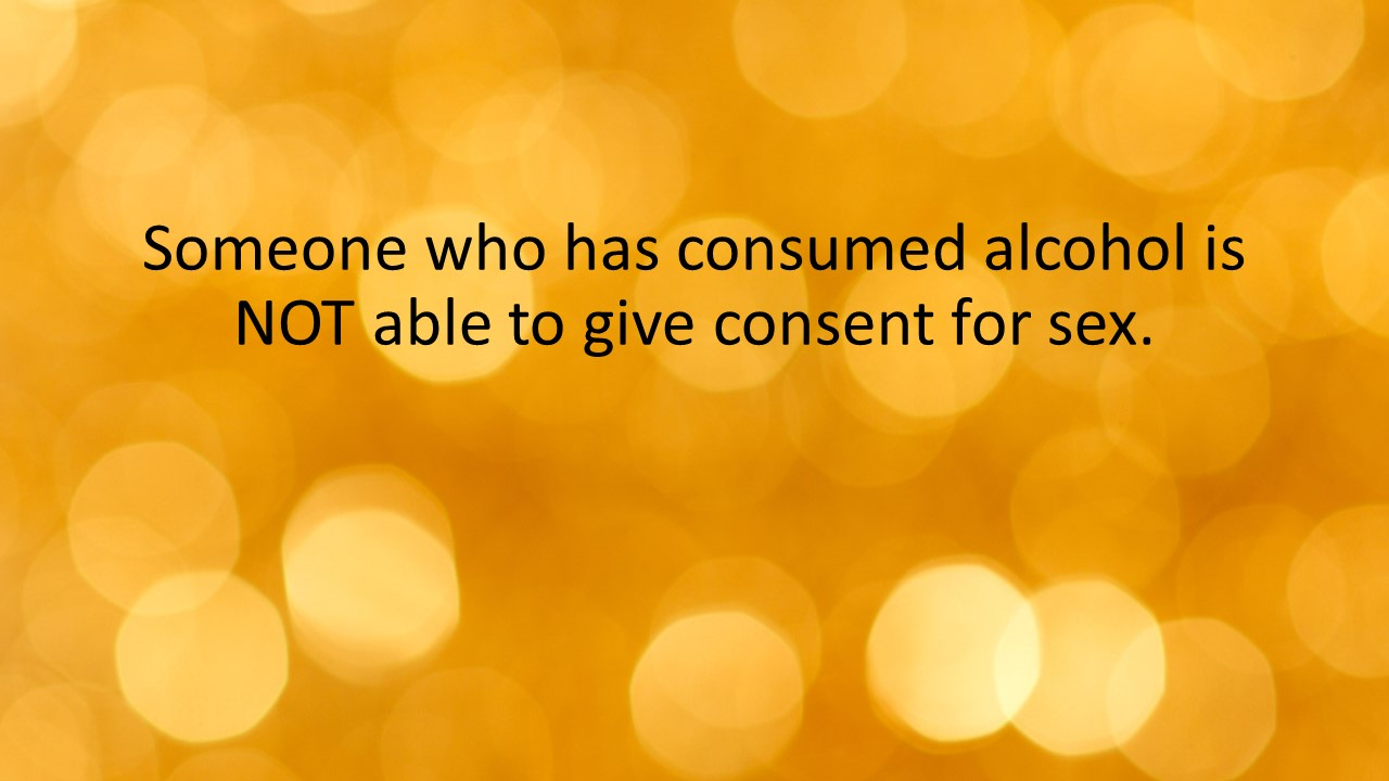 Someone who has consumed alcohol is NOT able to give consent for sex.