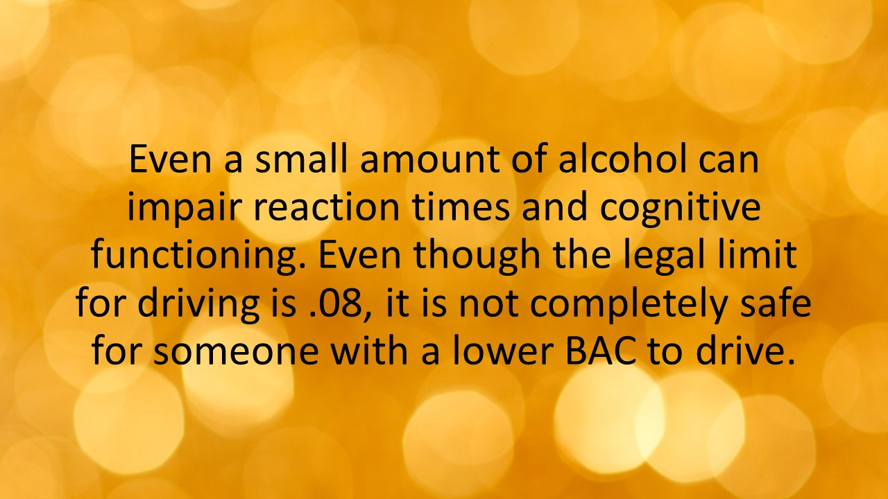 Even a small amount of alcohol can impair reaction times and cognitive functioning. Even though the legal limit for driving is .08, it is not completely safe for someone with a lower BAC to drive.