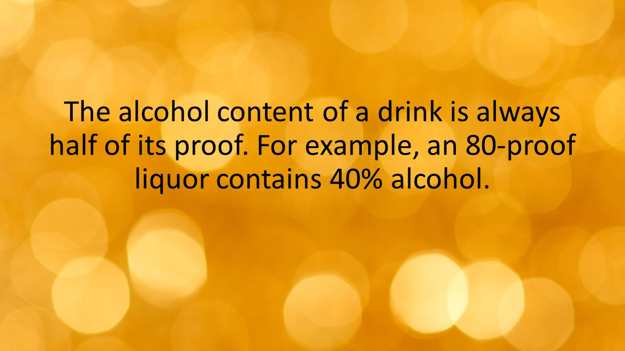 The alcohol content of a drink is always half of its proof. For example, an 80-proof liquor contains 40% alcohol.