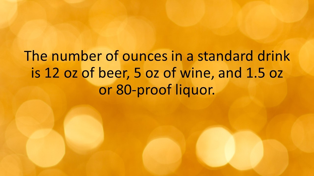 The number of ounces in a standard drink is 12 oz of beer, 5 oz of wine, and 1.5 oz or 80-proof liquor.