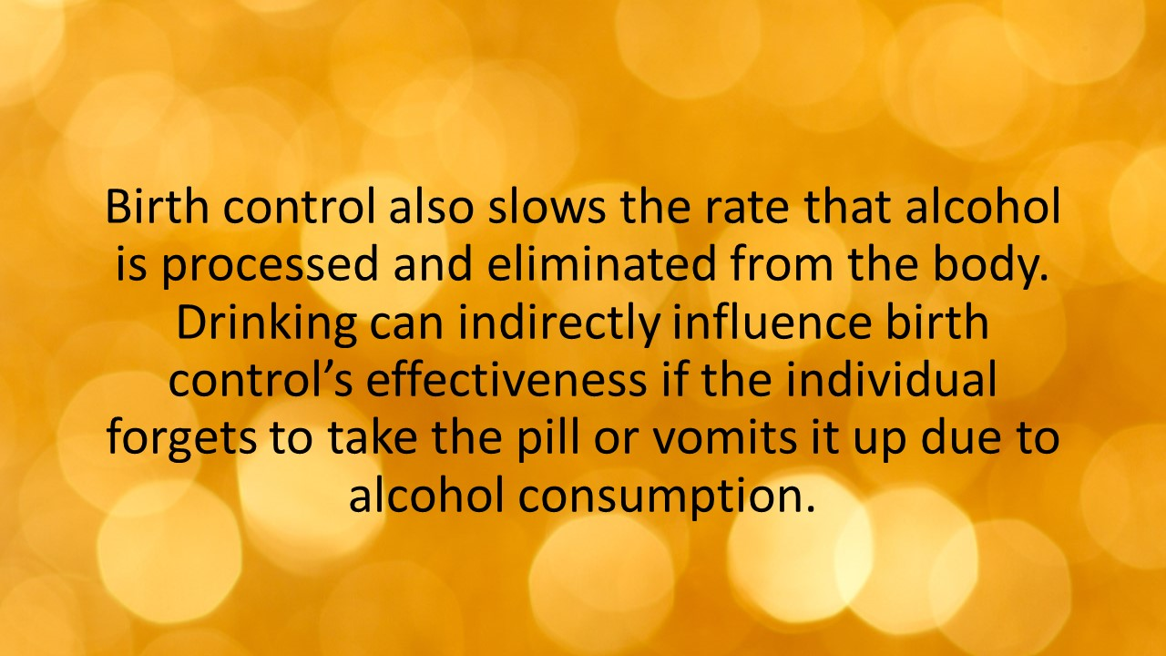Birth control also slows the rate that alcohol is processed and eliminated from the body. Drinking can indirectly influence birth control's effectiveness if the individual forgets to take the pill or vomits it up due to alcohol consumption.