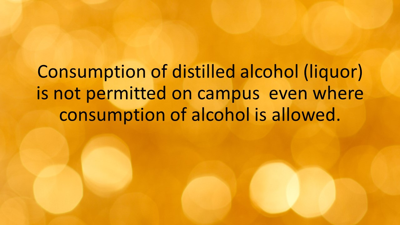 Consumption of distilled alcohol (liquor) is not permitted on campus even where consumption of alcohol is allowed.
