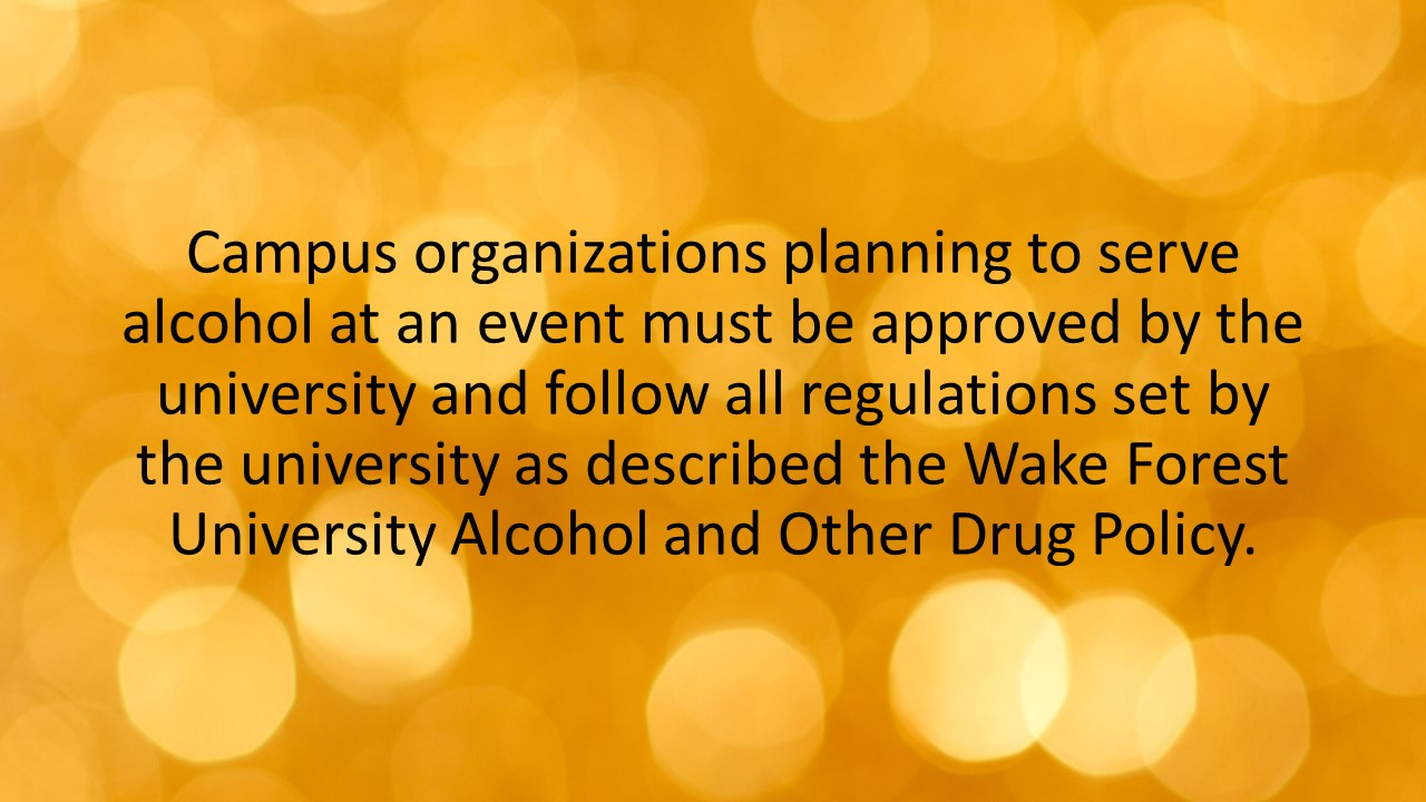 Campus organizations planning to serve alcohol at an event must be approved by the university and follow all regulations set by the university as described the Wake Forest University Alcohol and Other Drug Policy.