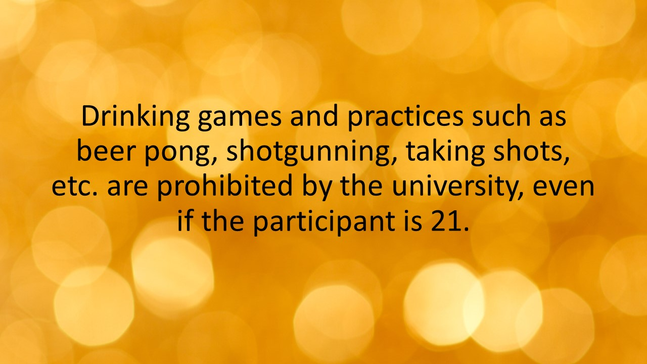 Drinking games and practices such as beer pong, shotgunning, taking shots, etc. are prohibited by the university, even if the participant is 21.