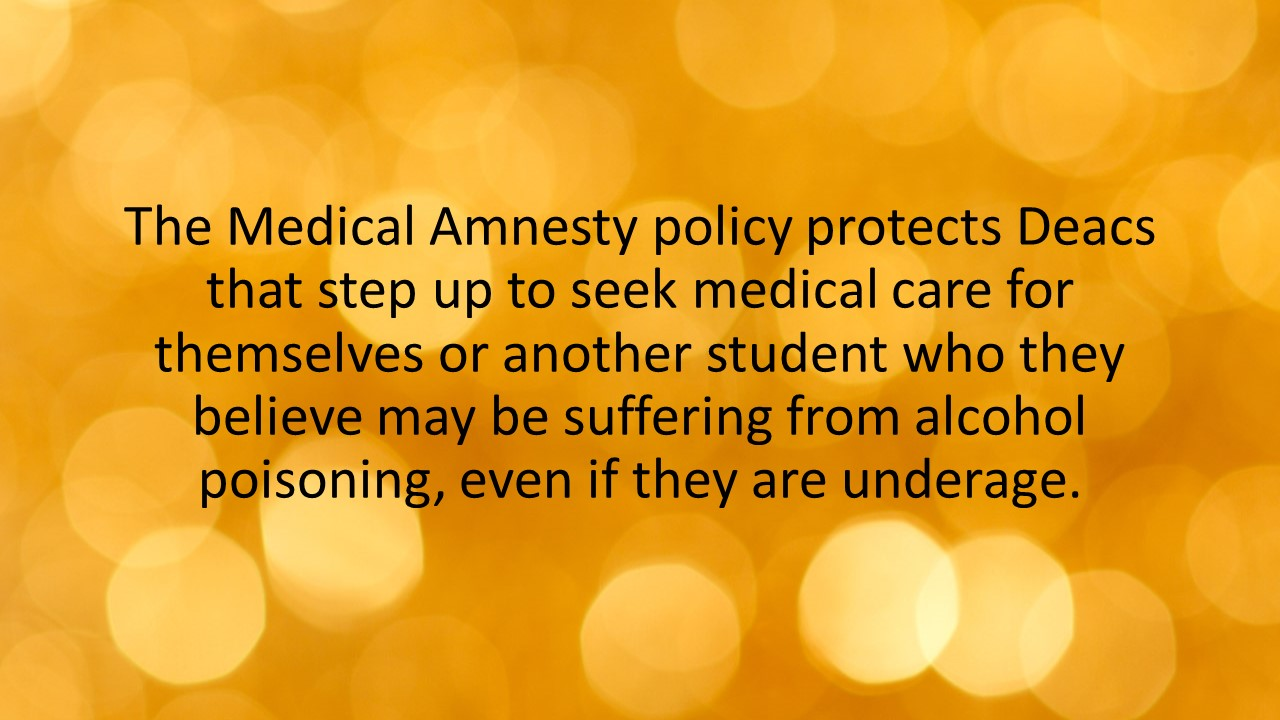 The Medical Amnesty policy protects Deacs that step up to seek medical care for themselves or another student who they believe may be suffering from alcohol poisoning, even if they are underage.