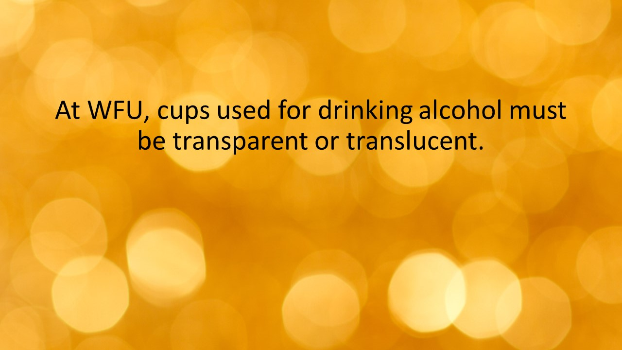 At WFU, cups used for drinking alcohol must be transparent or translucent.