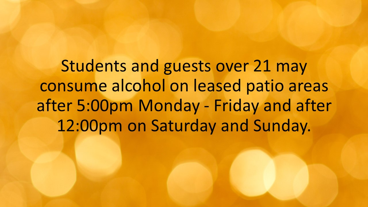Students and guests over 21 may consume alcohol on leased patio areas after 5:00pm Monday - Friday and after 12:00pm on Saturday and Sunday.