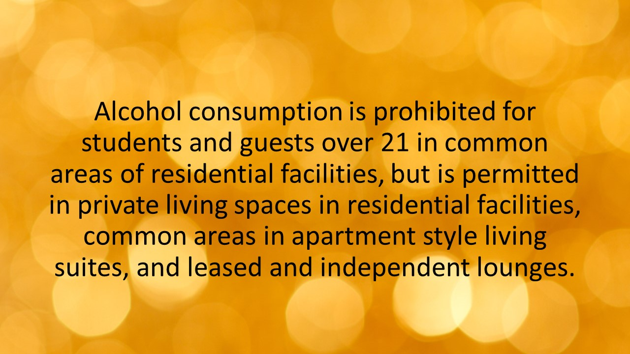 Alcohol consumption is prohibited for students and guests over 21 in common areas of residential facilities, but is permitted in private living spaces in residential facilities, common areas in apartment style living suites, and leased and independent lounges.