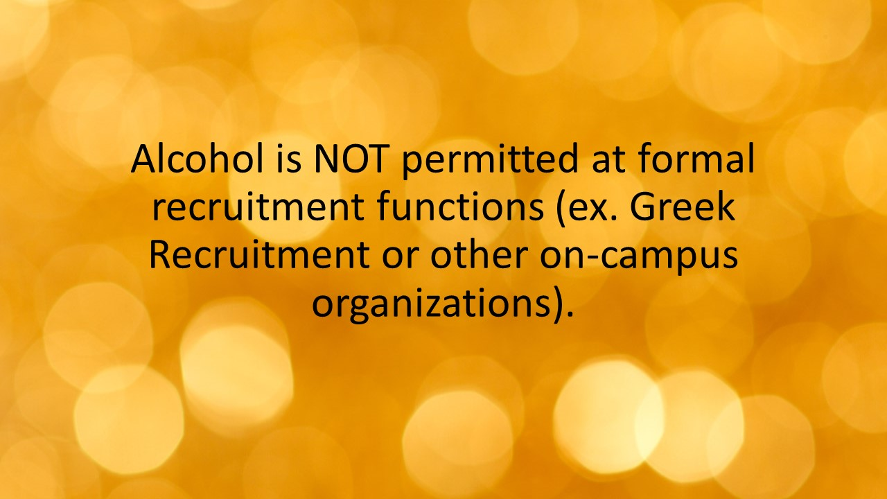 Alcohol is NOT permitted at formal recruitment functions (ex. Greek Recruitment or other on-campus organizations).