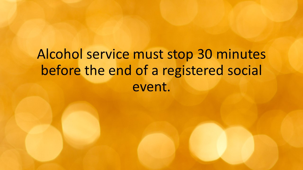 Alcohol service must stop 30 minutes before the end of a registered social event.