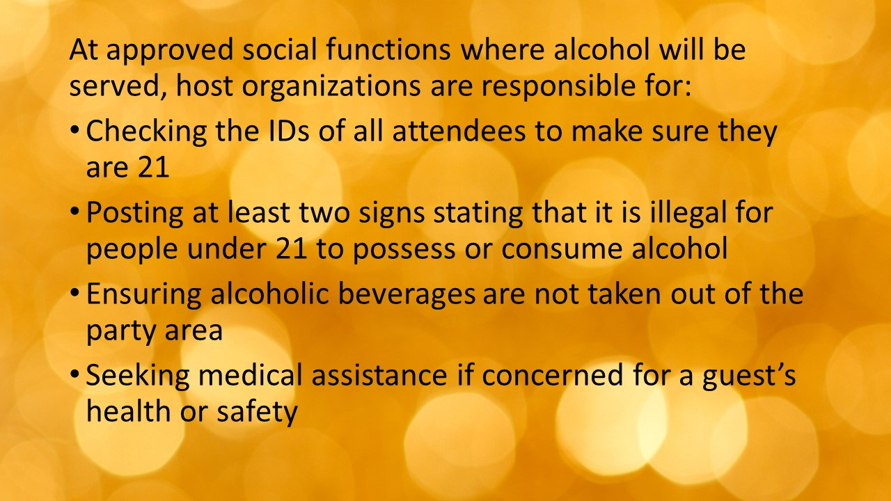 At approved social functions where alcohol will be served, host organizations are responsible for: Checking the IDs of all attendees to make sure they are 21 Posting at least two signs stating that it is illegal for people under 21 to possess or consume alcohol Ensuring alcoholic beverages are not taken out of the party area Seeking medical assistance if concerned for a guest's health or safety