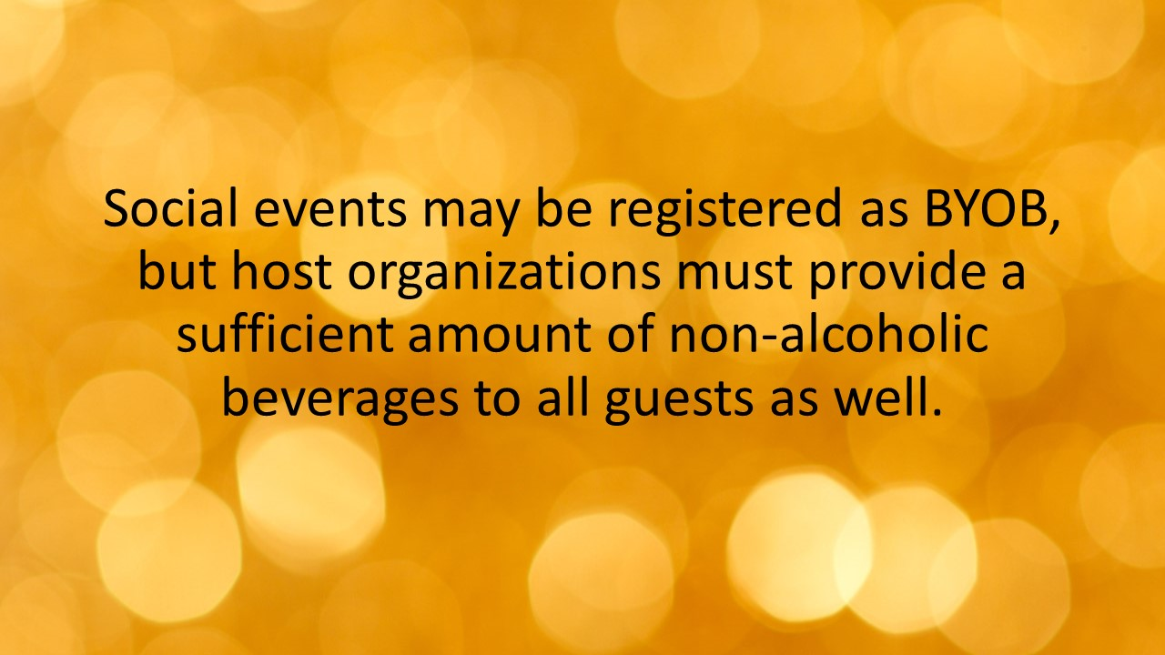 Social events may be registered as BYOB, but host organizations must provide a sufficient amount of non-alcoholic beverages to all guests as well.
