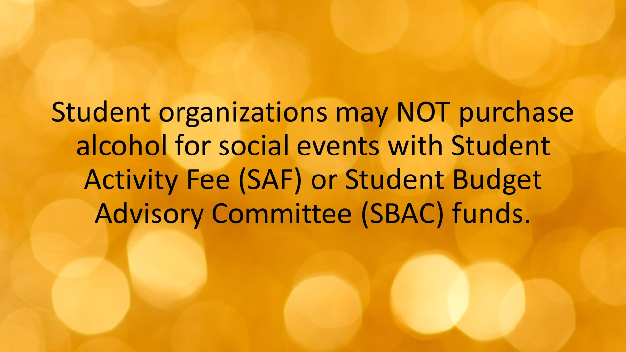 Student organizations may NOT purchase alcohol for social events with Student Activity Fee (SAF) or Student Budget Advisory Committee (SBAC) funds.