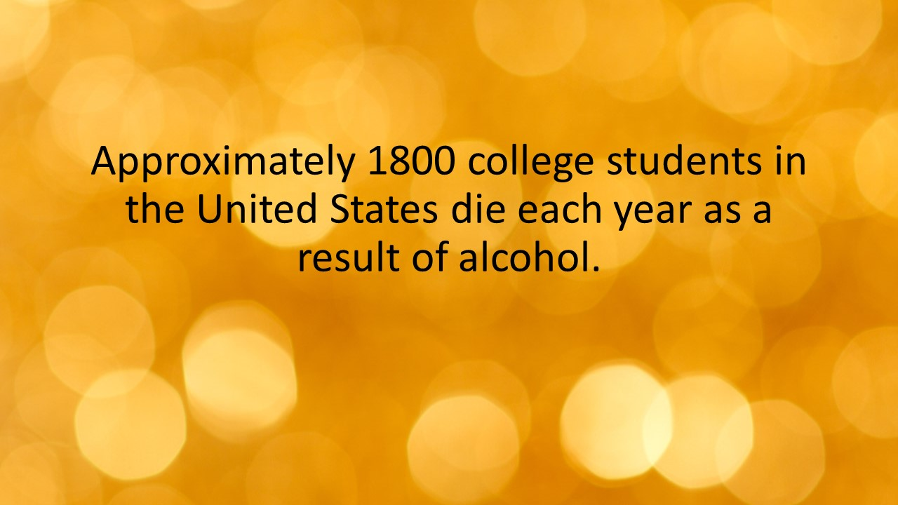 Approximately 1800 college students in the United States die each year as a result of alcohol.