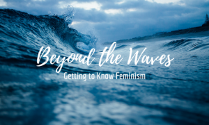 Photo of waves crashing against a blue sky with text: Beyond the Waves Getting to know feminism