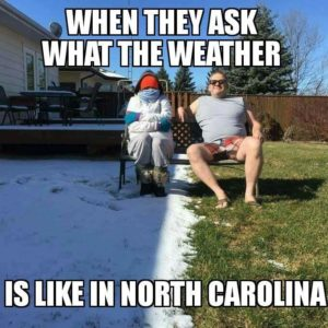 When they ask what the weather is like in NC (joke)