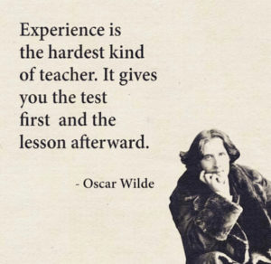experience is the hardest kind of teacher. It gives you the test first and the lesson afterward.