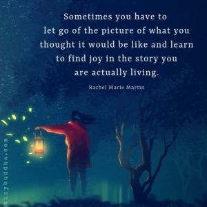 sometimes you have to elt go of the picture of what you thought it would be like and learn to find joy in the story you are actually living