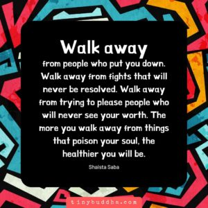 Walk away from anything that is toxic and unhealthy