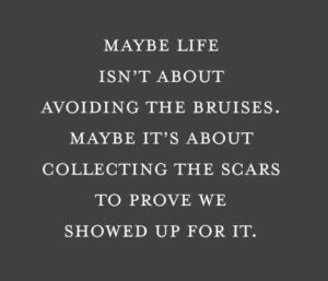 maybe life isn't about avoiding the bruised. maybe its about collecting the scars to prove we showed up for it