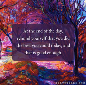 at the end of the day remind yourself that you did the best you could today and that is good enough