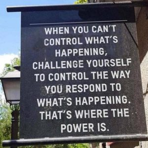 when you can't control what's happening, challenge yourself to control the way you respond to what's happening. that's where the power is.