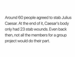 joke on even Caesar didn't get stabbed by everyone who agreed to - ancient group project fail