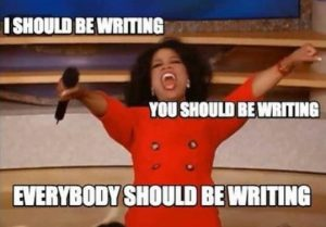 "Oprah meme ""you should be writing"" and ""you should be writing"" etc"