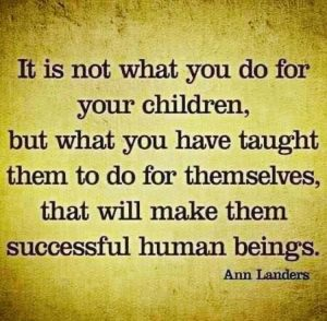 it is not what you do for your children, but what you have taught them to do for themselves that will make them successful human beings. -- Ann Landers