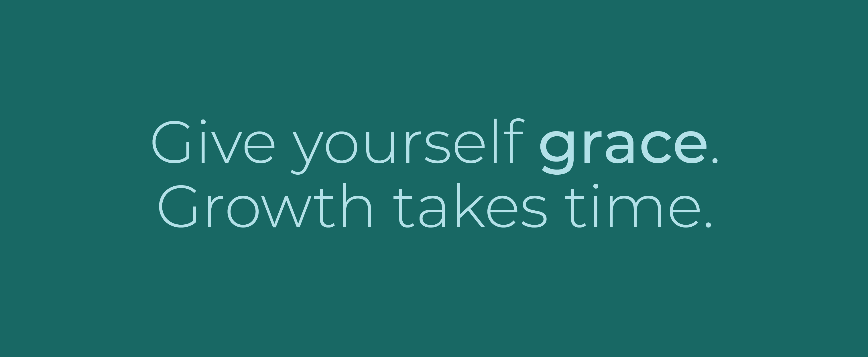 Give yourself grace. Growth takes time.