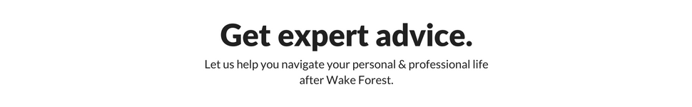 Get expert advice. Let us help you navigate your personal and professional life after Wake Forest.