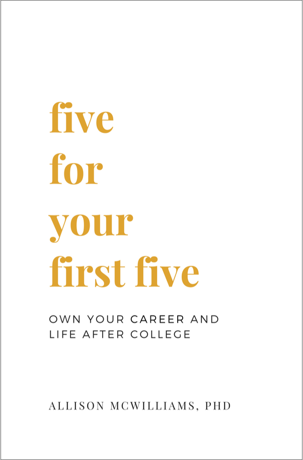 Book cover for Five For Your First Five: Owning Your Career & Life After College, Allison McWilliams, PhD