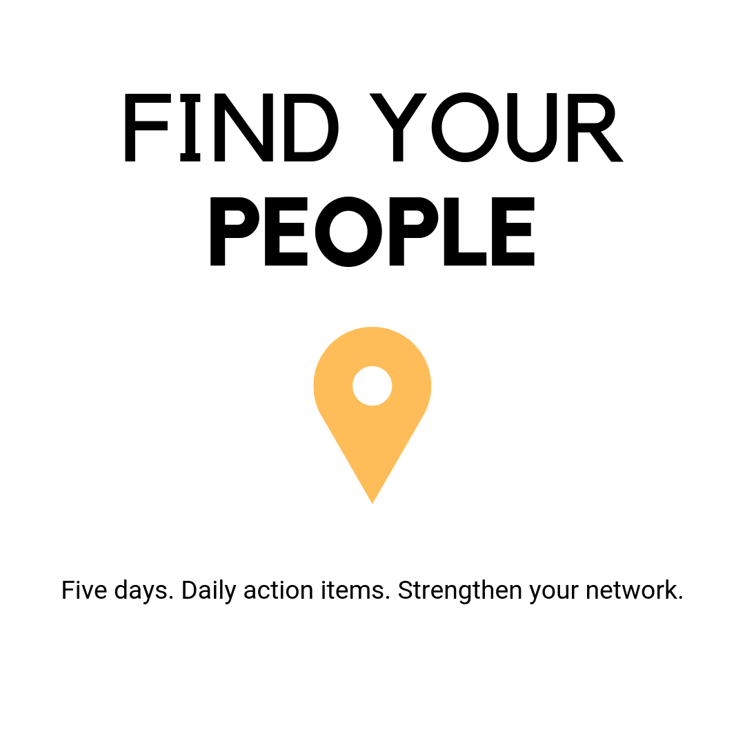Find Your People: Five Days. Daily action items. Strengthen your network.