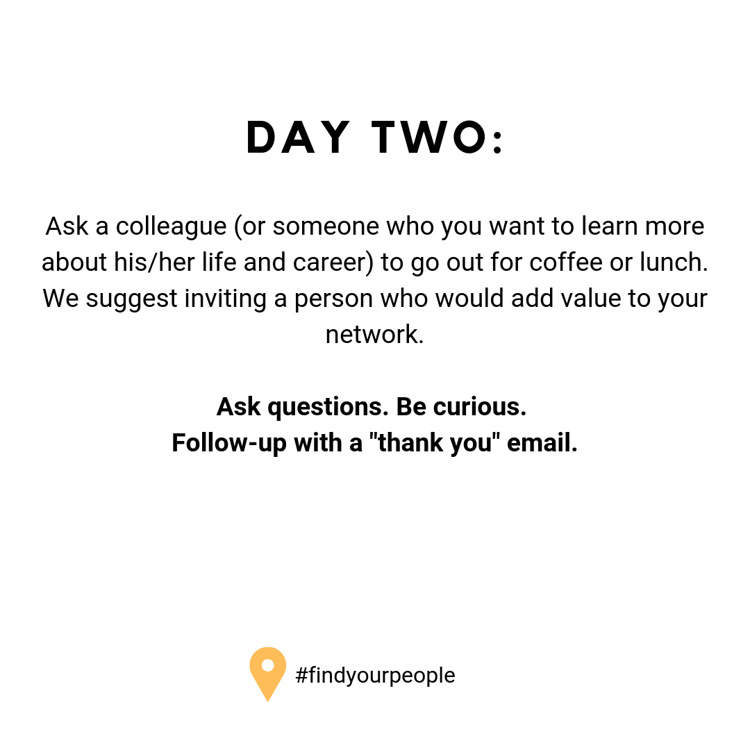 "Day Two: Ask a colleague (or someone who you want to learn more about his/her life and career) to go out for coffee or lunch. We suggest inviting a person who would add value to your network. Ask questions. Be curious. Follow-up with a ""thank you"" email."