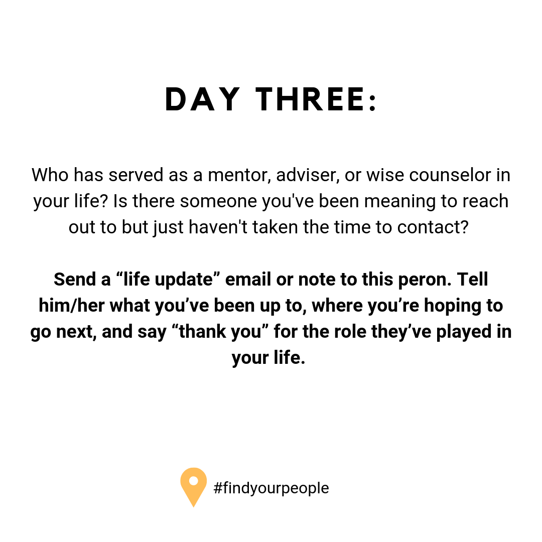 "Day Three: Who has served as a mentor, adviser, or wise counselor in your life? Is there someone you've been meaning to reach out to but just haven't taken the time to contact? Send a ""life update"" email or note to this peron. Tell him/her what you've been up to, where you're hoping to go next, and say ""thank you"" for the role they've played in your life."