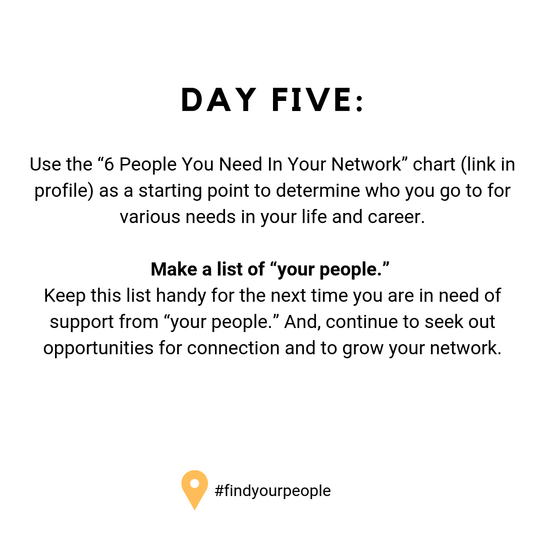 "Day Five: Use the ""6 People You Need In Your Network"" chart (link in profile) as a starting point to determine who you go to for various needs in your life and career. Make a list of ""your people."" Keep this list handy for the next time you are in need of support from ""your people."" And, continue to seek out opportunities for connection and to grow your network."